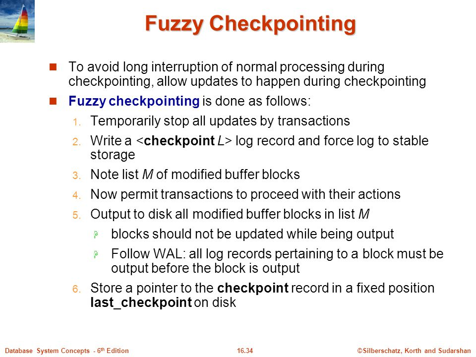 Fuzzy Checkpointing To avoid long interruption of normal processing during checkpointing, allow updates to happen during checkpointing.