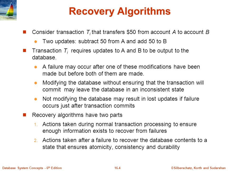 Recovery Algorithms Consider transaction Ti that transfers $50 from account A to account B. Two updates: subtract 50 from A and add 50 to B.