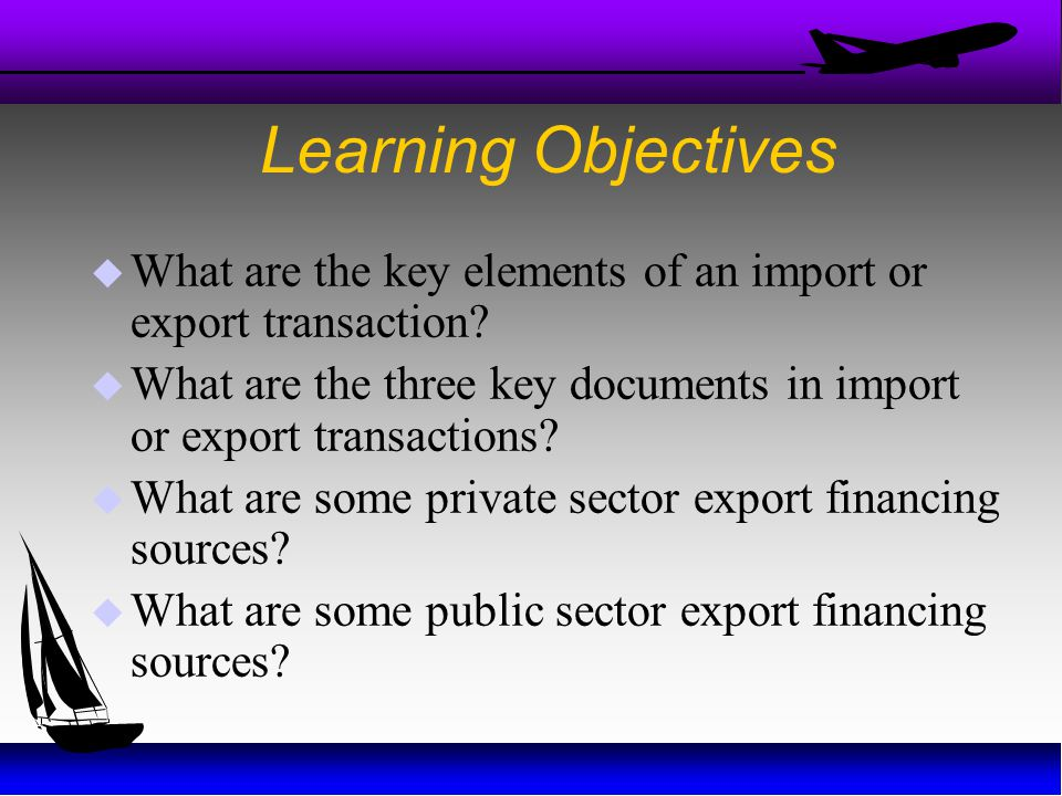 Learning Objectives What are the key elements of an import or export transaction What are the three key documents in import or export transactions