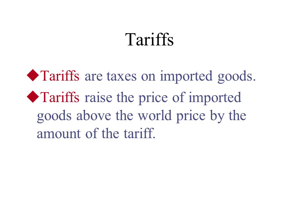 Tariffs Tariffs are taxes on imported goods.