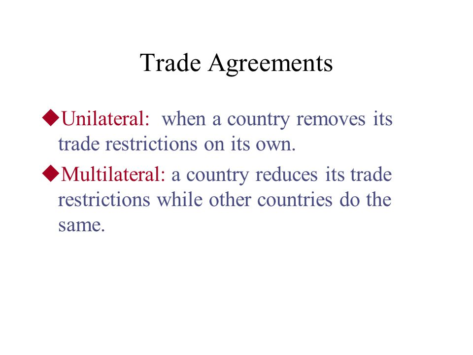 Trade Agreements Unilateral: when a country removes its trade restrictions on its own.