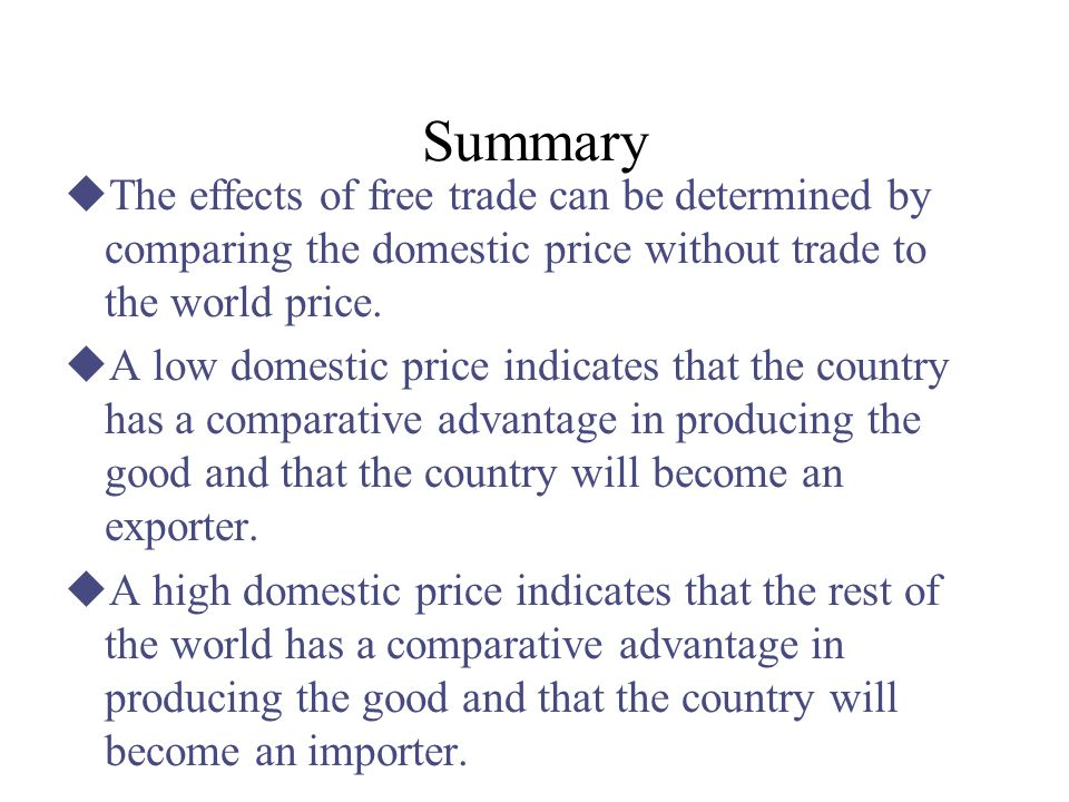 Summary The effects of free trade can be determined by comparing the domestic price without trade to the world price.
