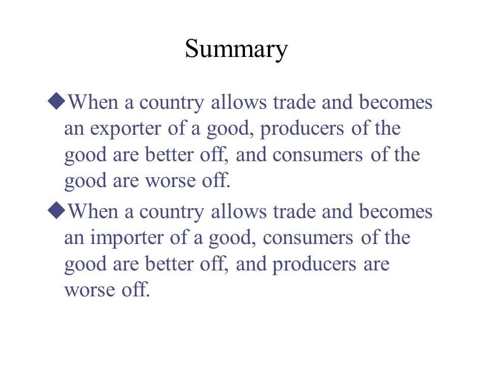 Summary When a country allows trade and becomes an exporter of a good, producers of the good are better off, and consumers of the good are worse off.