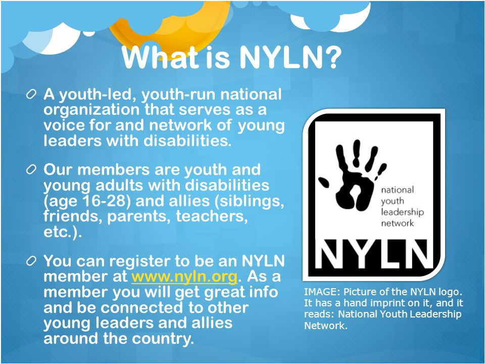 What is NYLN A youth-led, youth-run national organization that serves as a voice for and network of young leaders with disabilities.