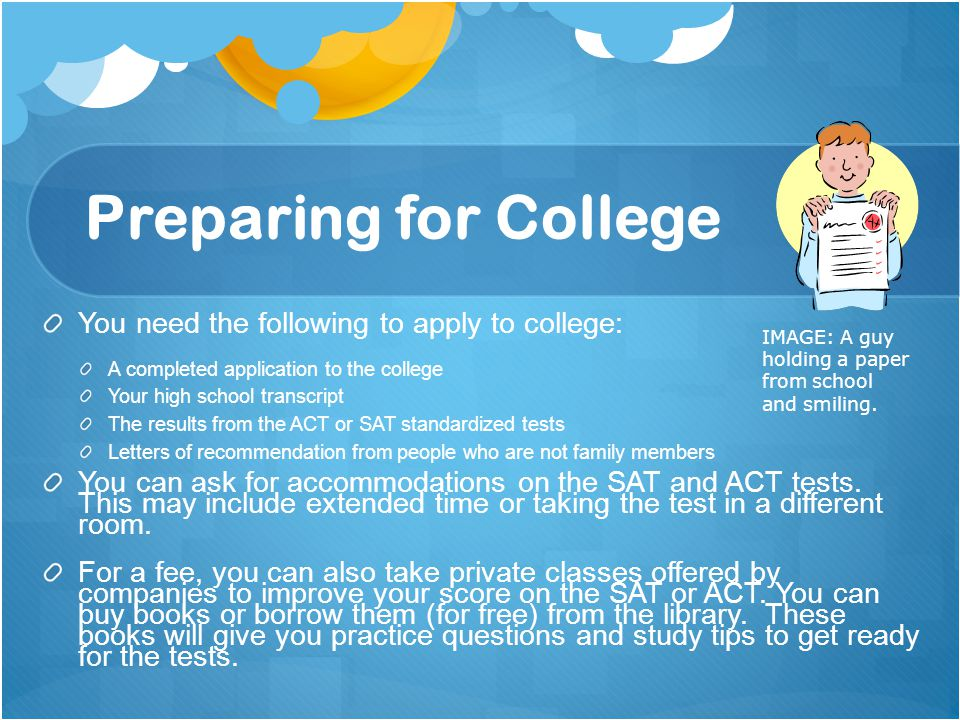 Preparing for College You need the following to apply to college:
