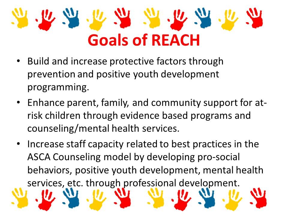 Goals of REACH Build and increase protective factors through prevention and positive youth development programming.