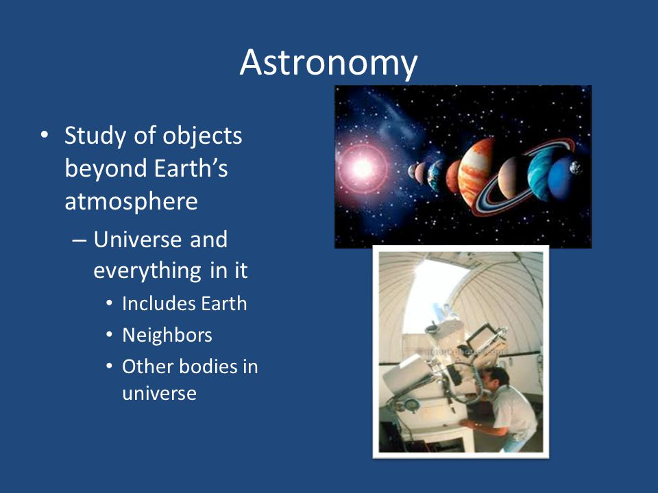 Astronomy Study of objects beyond Earth's atmosphere