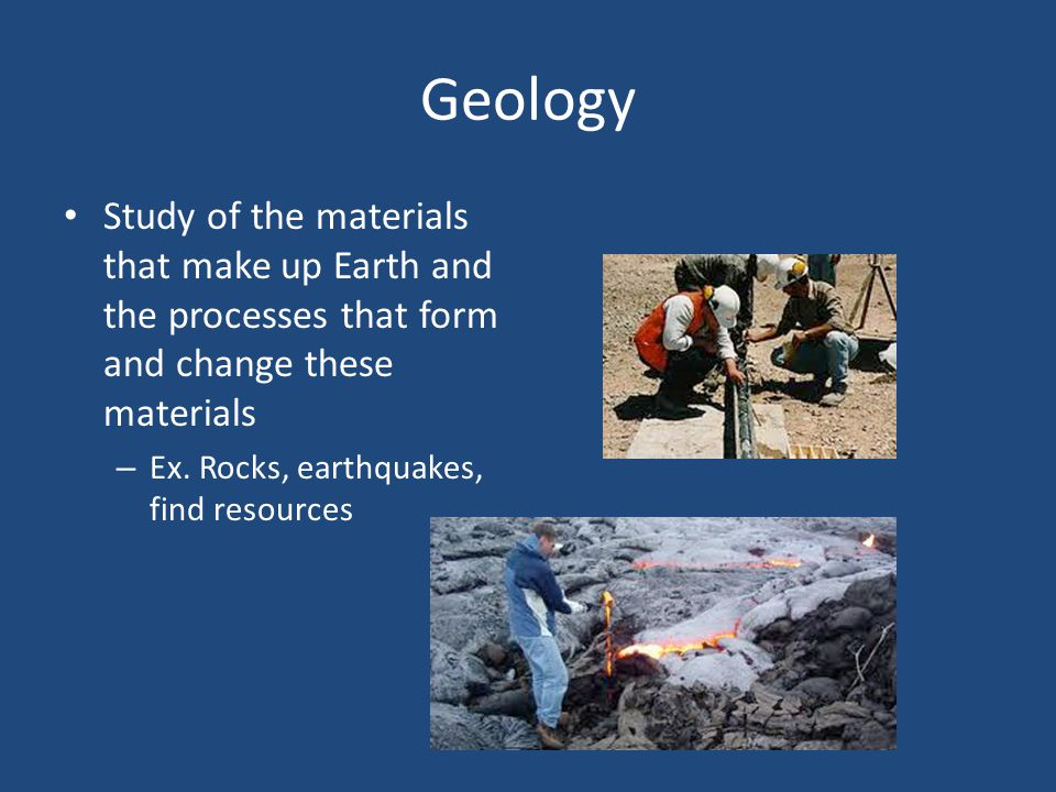 Geology Study of the materials that make up Earth and the processes that form and change these materials.