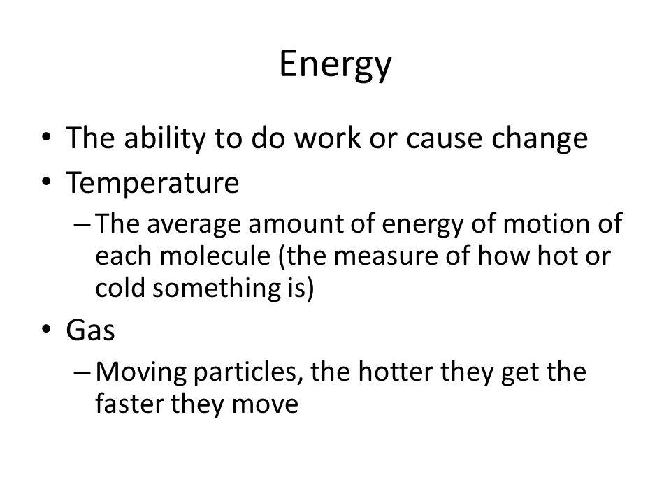 Energy The ability to do work or cause change Temperature Gas