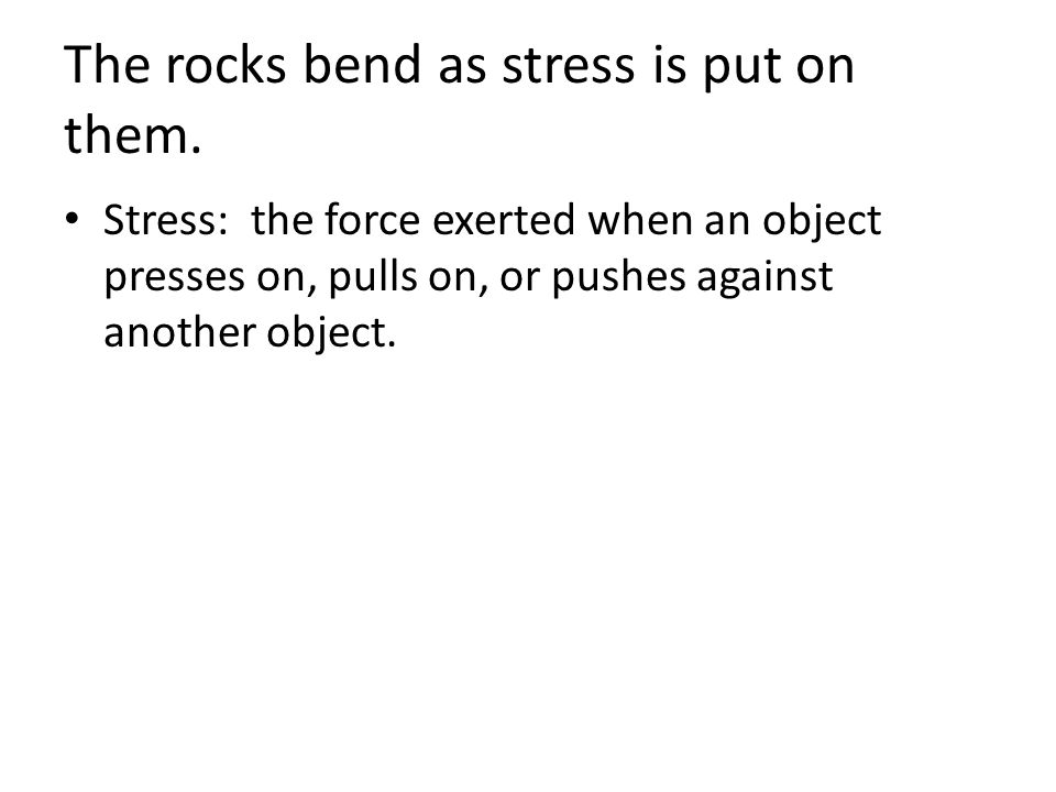 The rocks bend as stress is put on them.