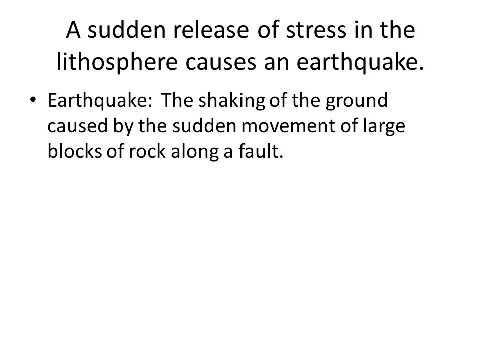 A sudden release of stress in the lithosphere causes an earthquake.