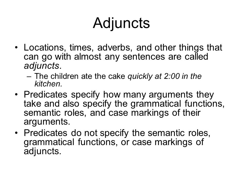 Adjuncts Locations, times, adverbs, and other things that can go with almost any sentences are called adjuncts.