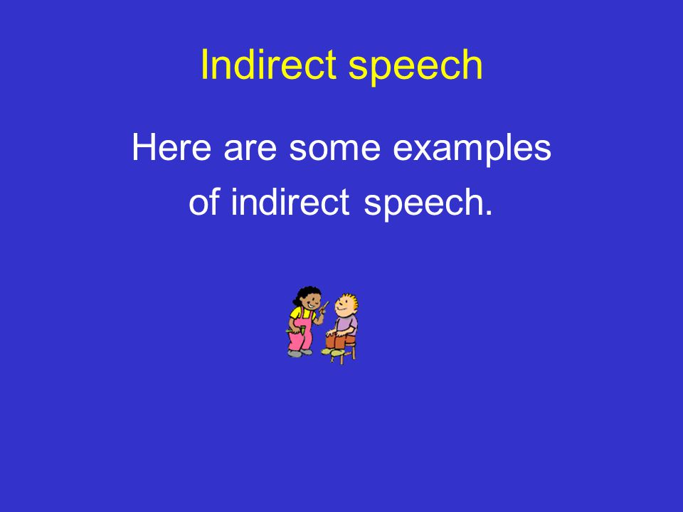 Here are some examples of indirect speech.