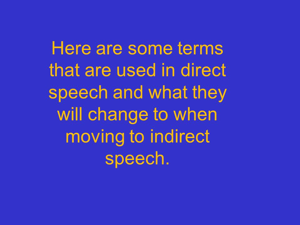 Here are some terms that are used in direct speech and what they will change to when moving to indirect speech.