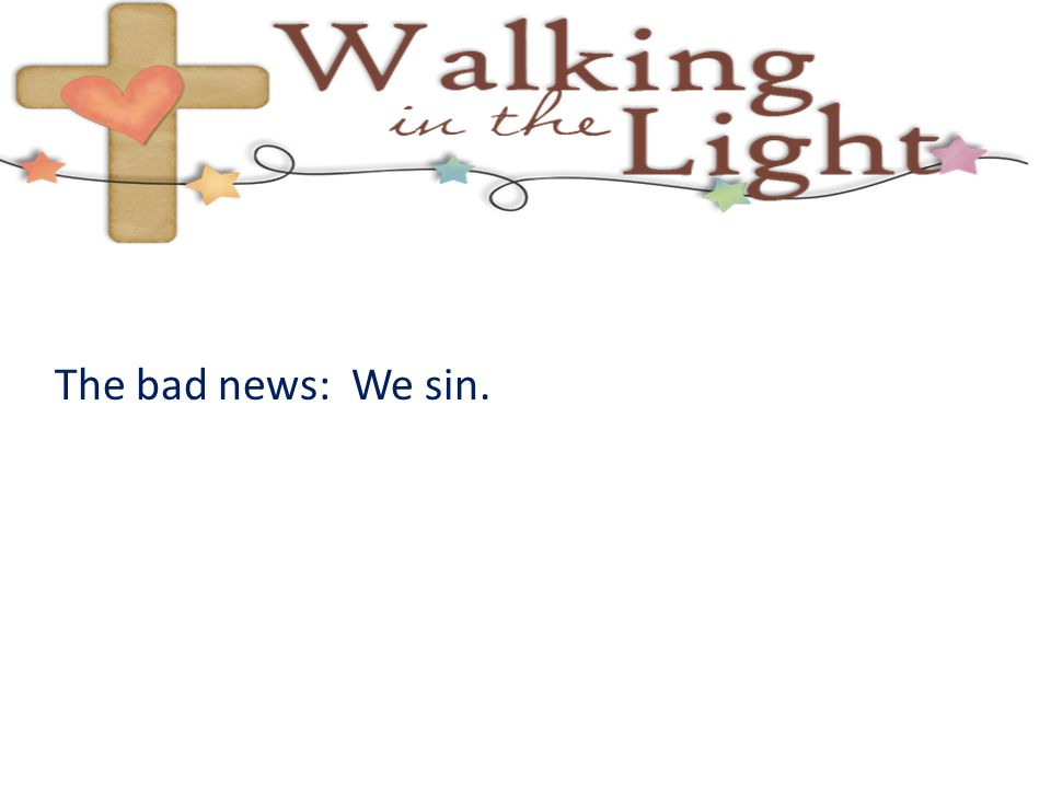The bad news: We sin.