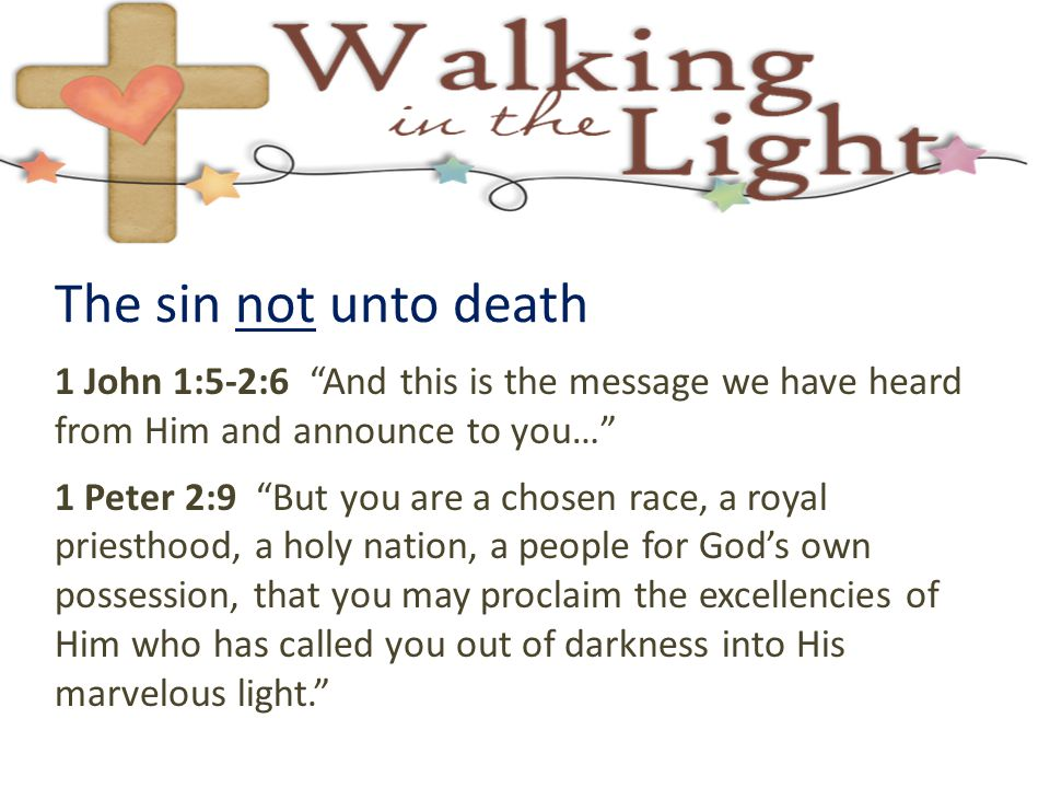 The sin not unto death 1 John 1:5-2:6 And this is the message we have heard from Him and announce to you…