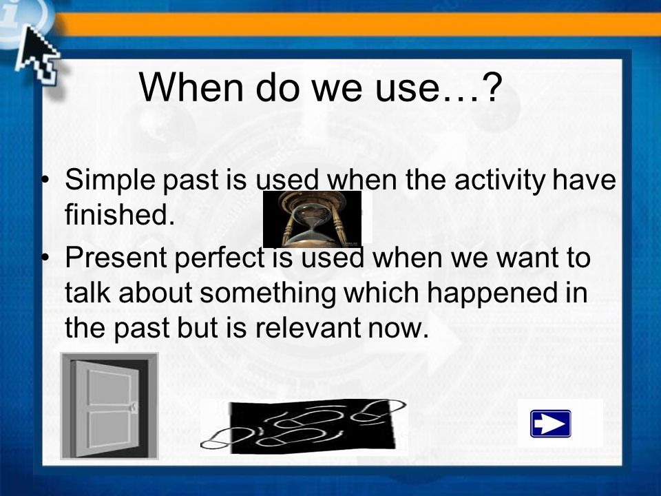 When do we use… Simple past is used when the activity have finished.
