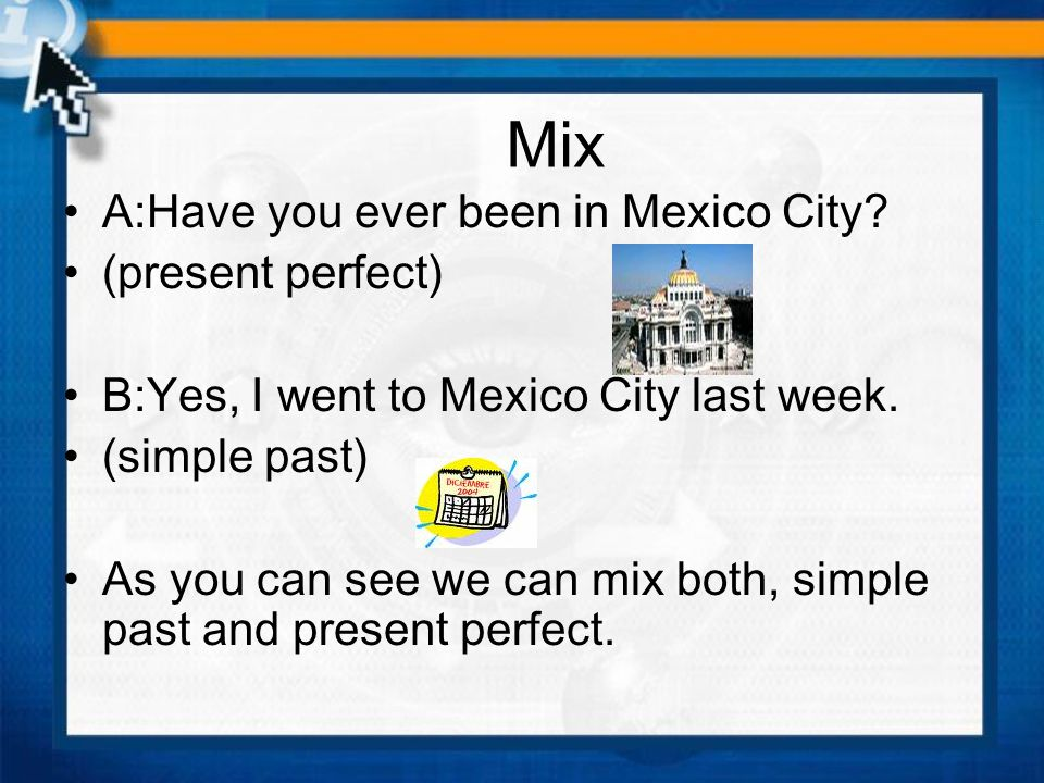 Mix A:Have you ever been in Mexico City (present perfect)