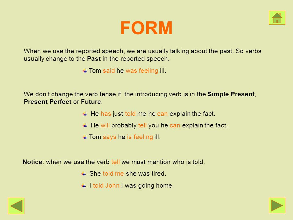 FORM When we use the reported speech, we are usually talking about the past. So verbs usually change to the Past in the reported speech.
