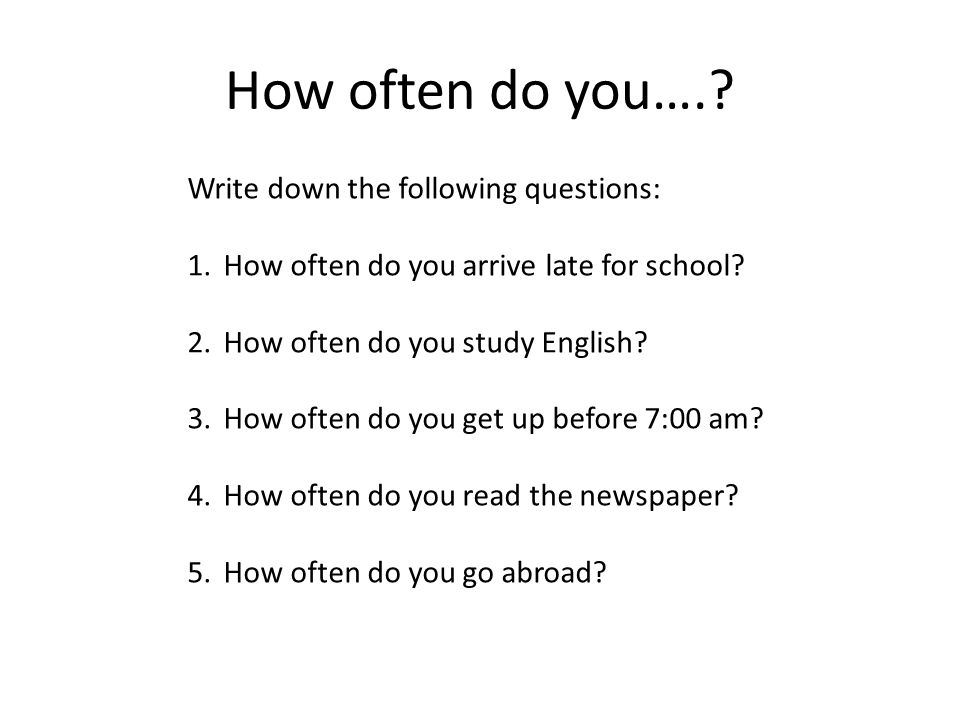 How often do you…. Write down the following questions: