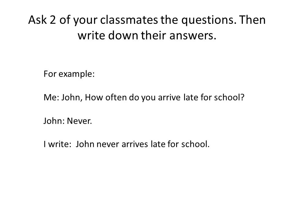 Ask 2 of your classmates the questions. Then write down their answers.