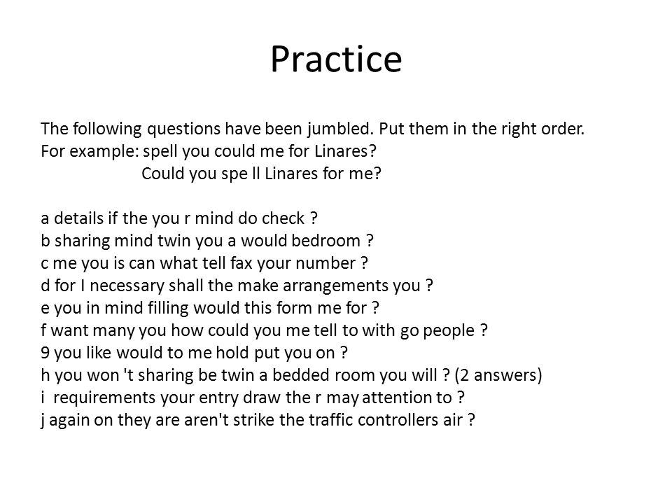 Practice The following questions have been jumbled. Put them in the right order. For example: spell you could me for Linares