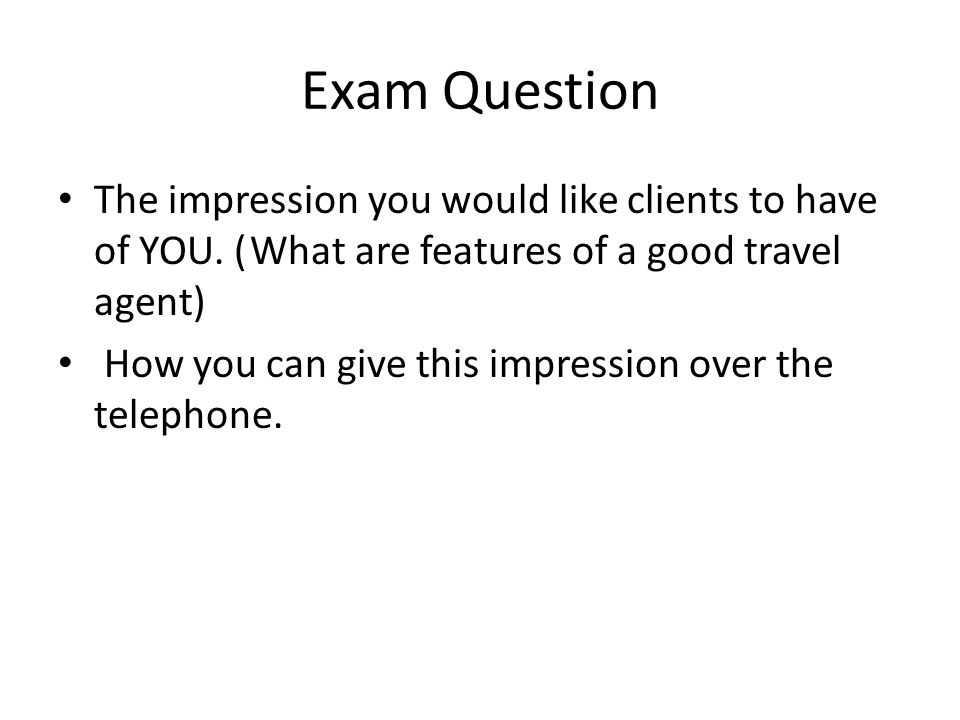 Exam Question The impression you would like clients to have of YOU. ( What are features of a good travel agent)