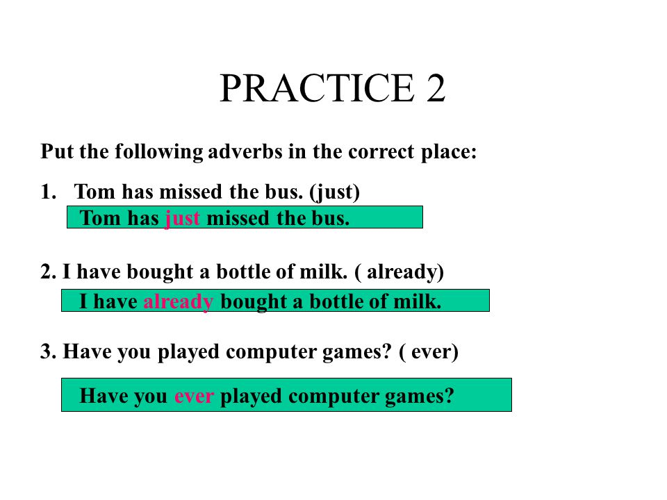 PRACTICE 2 Put the following adverbs in the correct place: