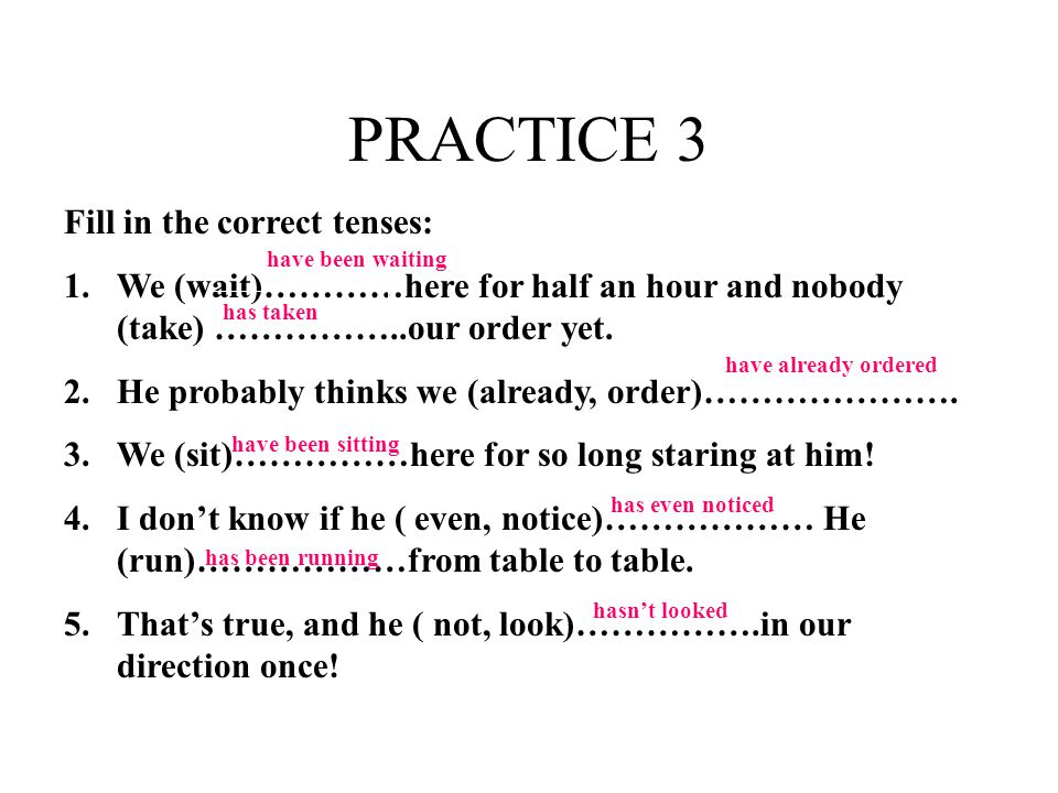 PRACTICE 3 Fill in the correct tenses: