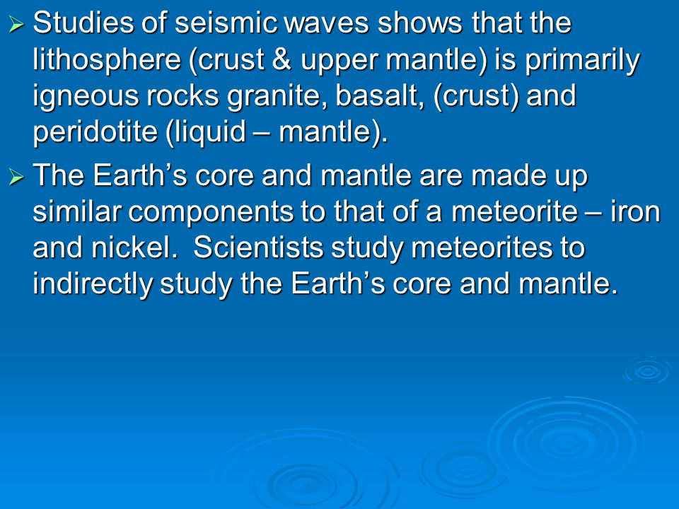 Studies of seismic waves shows that the lithosphere (crust & upper mantle) is primarily igneous rocks granite, basalt, (crust) and peridotite (liquid – mantle).