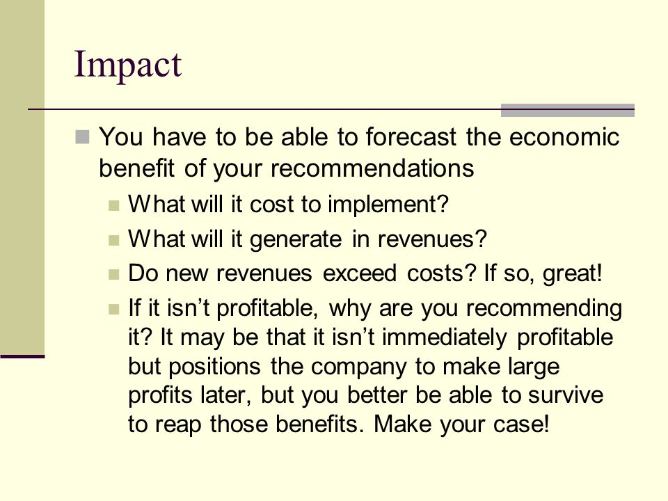 Impact You have to be able to forecast the economic benefit of your recommendations. What will it cost to implement