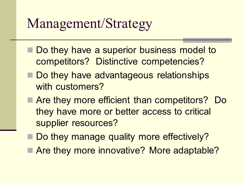Management/Strategy Do they have a superior business model to competitors Distinctive competencies