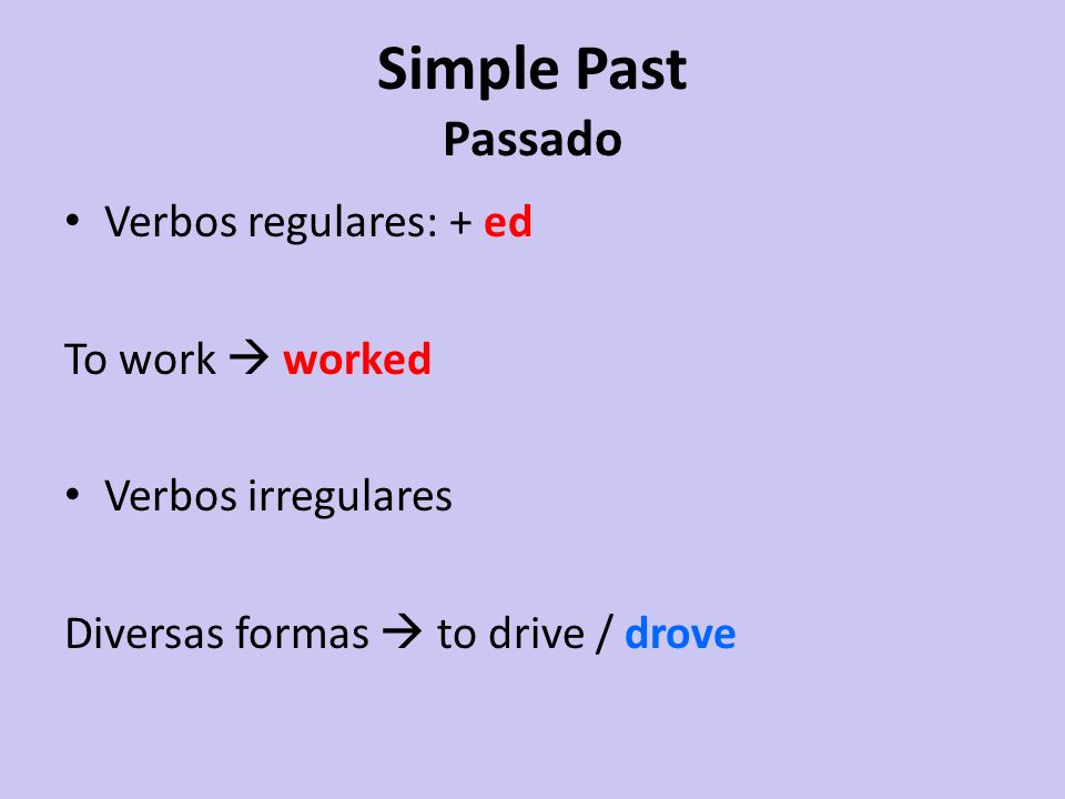 Simple Past Passado Verbos regulares: + ed To work  worked