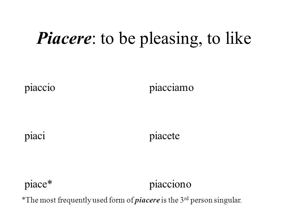 Piacere: to be pleasing, to like