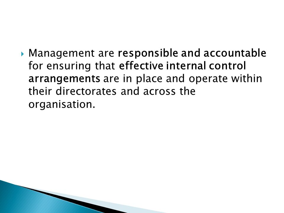 Management are responsible and accountable for ensuring that effective internal control arrangements are in place and operate within their directorates and across the organisation.