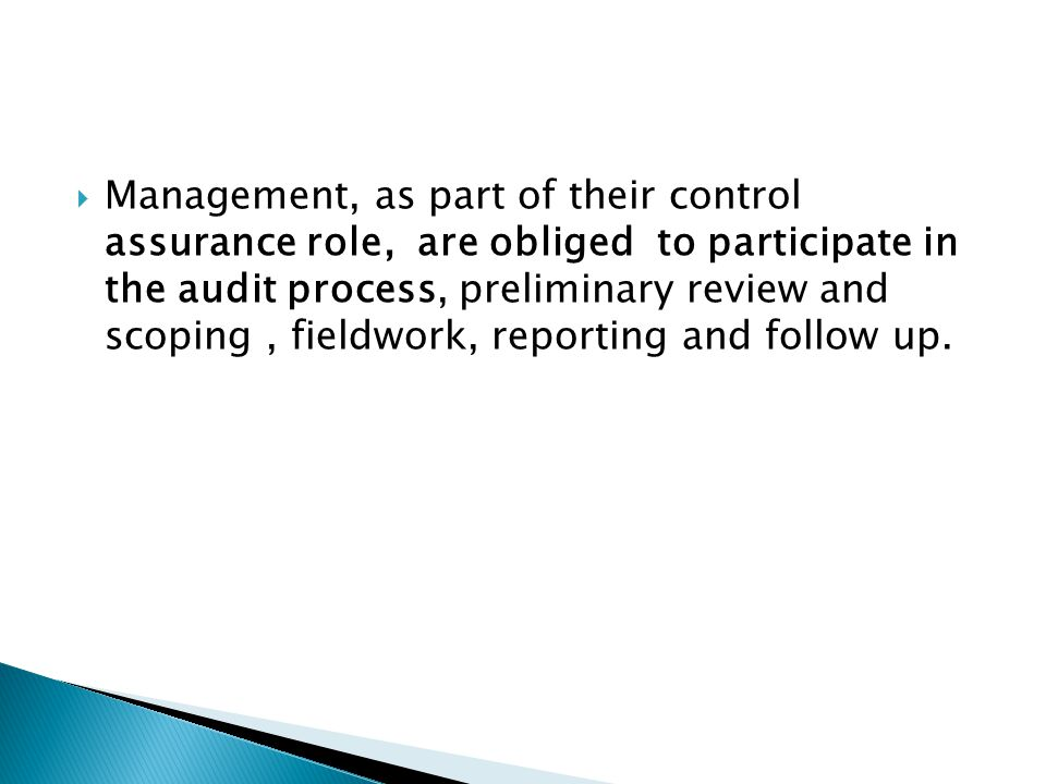 Management, as part of their control assurance role, are obliged to participate in the audit process, preliminary review and scoping , fieldwork, reporting and follow up.