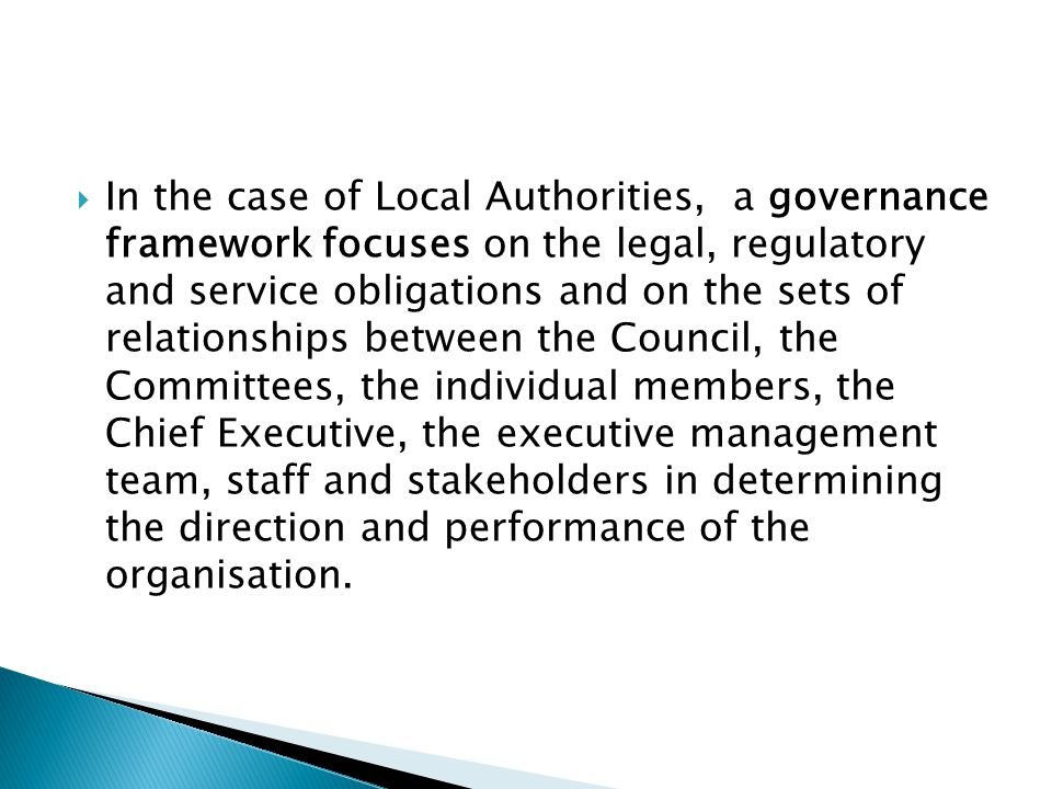 In the case of Local Authorities, a governance framework focuses on the legal, regulatory and service obligations and on the sets of relationships between the Council, the Committees, the individual members, the Chief Executive, the executive management team, staff and stakeholders in determining the direction and performance of the organisation.