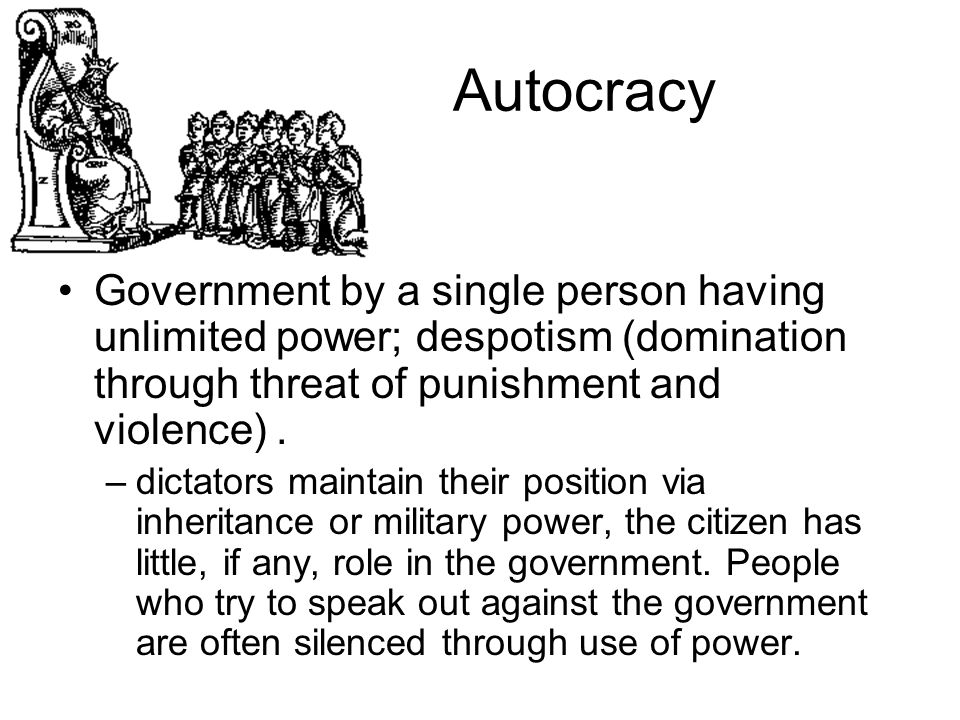 Autocracy Government by a single person having unlimited power; despotism (domination through threat of punishment and violence) .