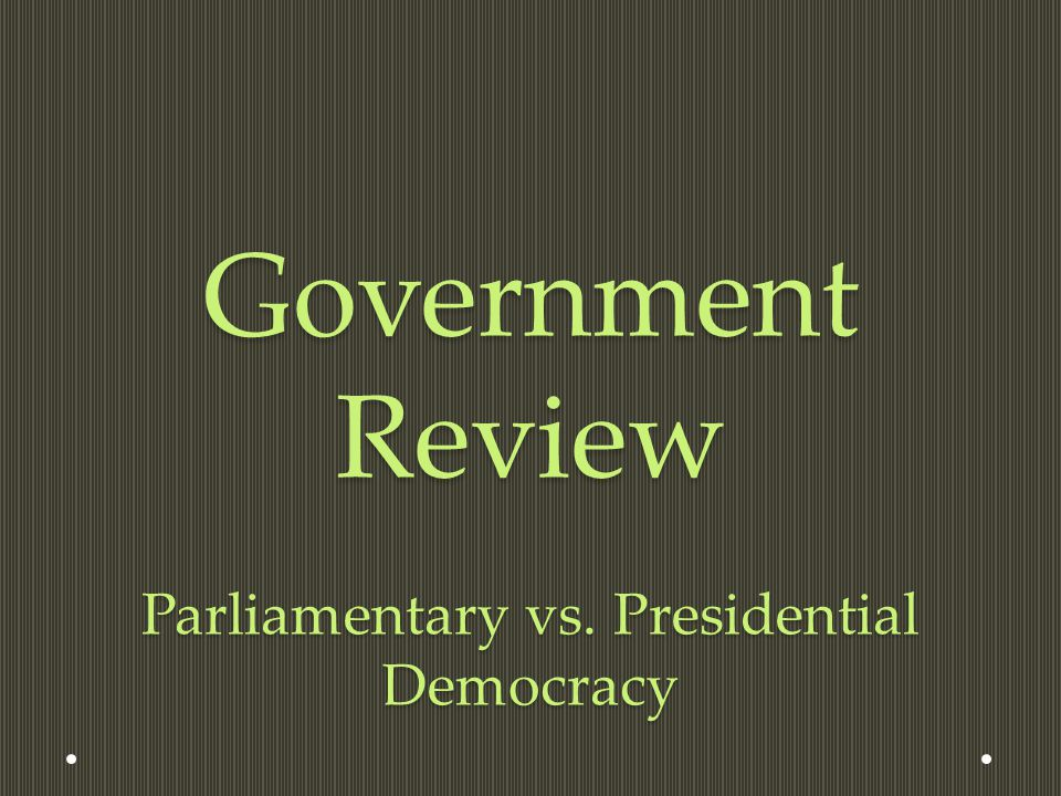 Government Review Parliamentary vs. Presidential Democracy