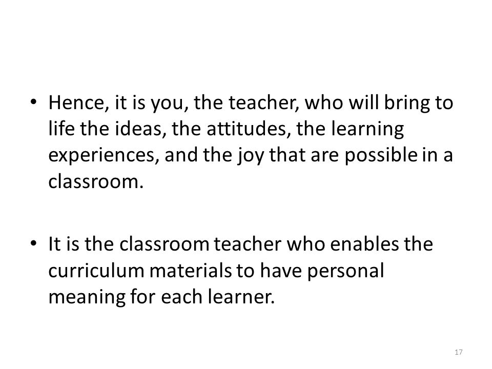 Hence, it is you, the teacher, who will bring to life the ideas, the attitudes, the learning experiences, and the joy that are possible in a classroom.