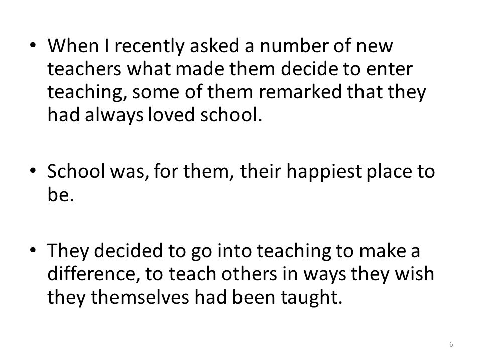 When I recently asked a number of new teachers what made them decide to enter teaching, some of them remarked that they had always loved school.
