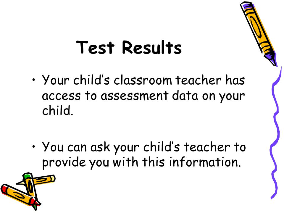 Test Results Your child's classroom teacher has access to assessment data on your child.