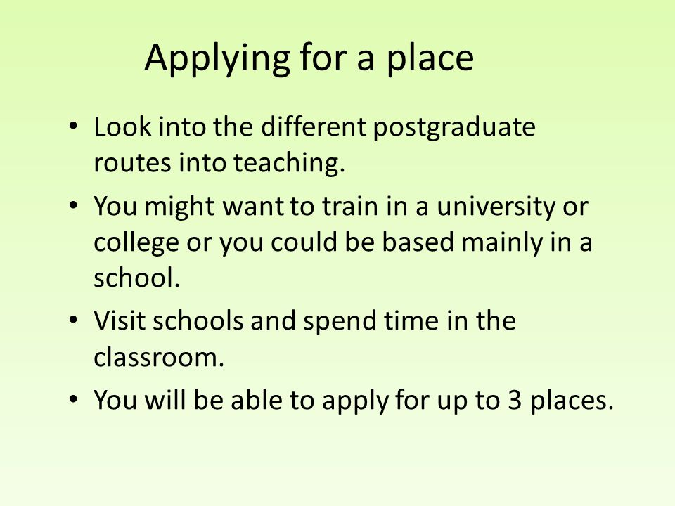 Applying for a place Look into the different postgraduate routes into teaching.