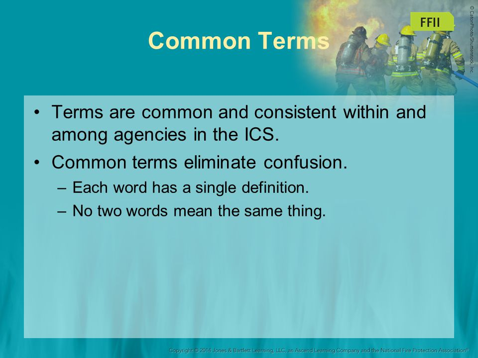 Common Terms Terms are common and consistent within and among agencies in the ICS. Common terms eliminate confusion.