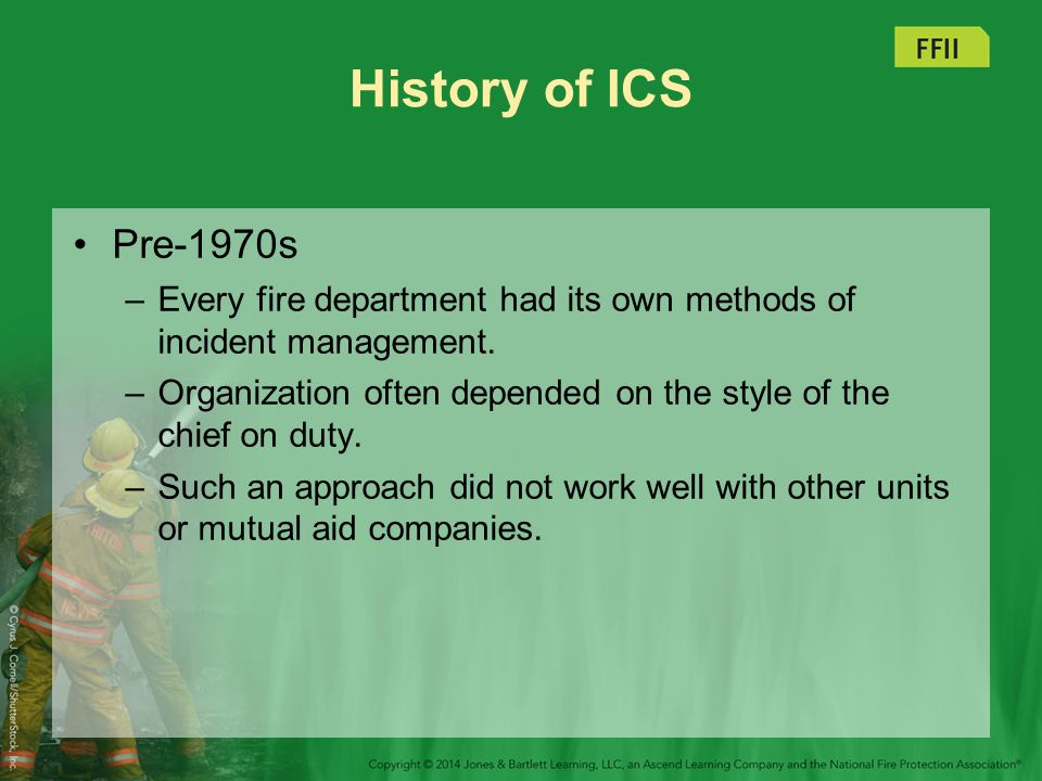 History of ICS Pre-1970s. Every fire department had its own methods of incident management.