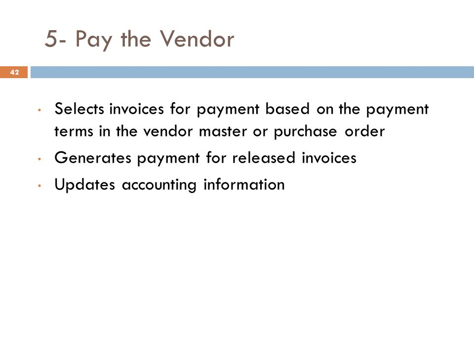 5- Pay the Vendor Selects invoices for payment based on the payment terms in the vendor master or purchase order.
