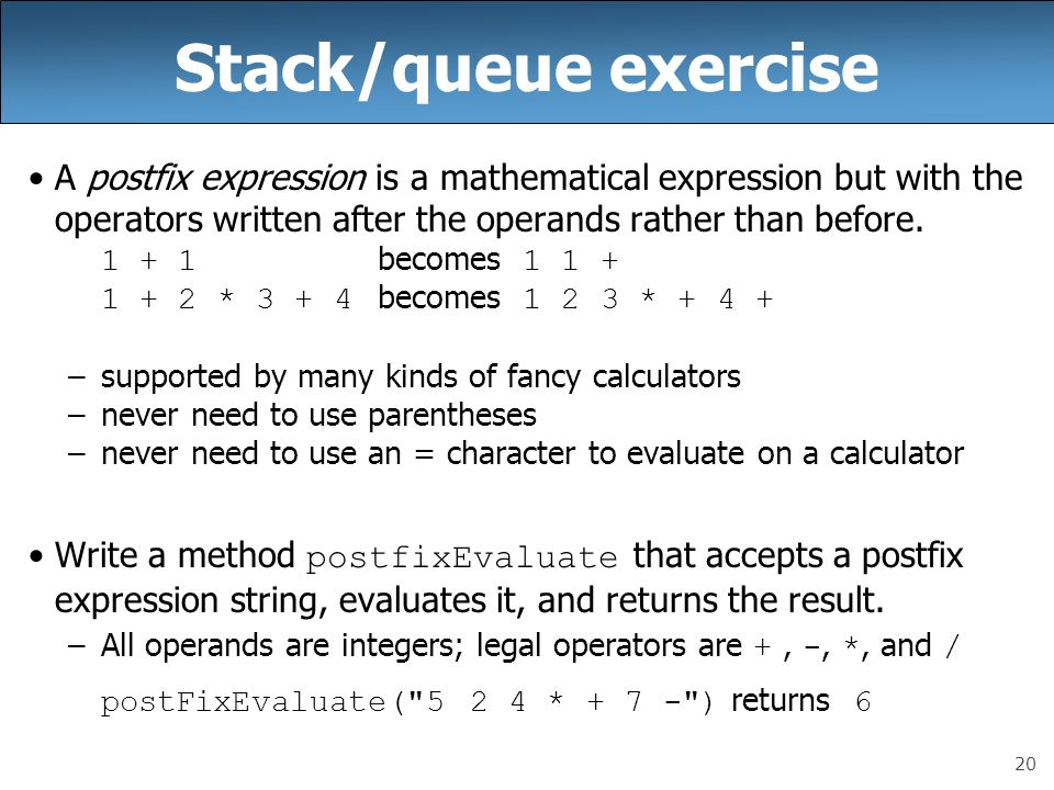 Stack/queue exercise A postfix expression is a mathematical expression but with the operators written after the operands rather than before.