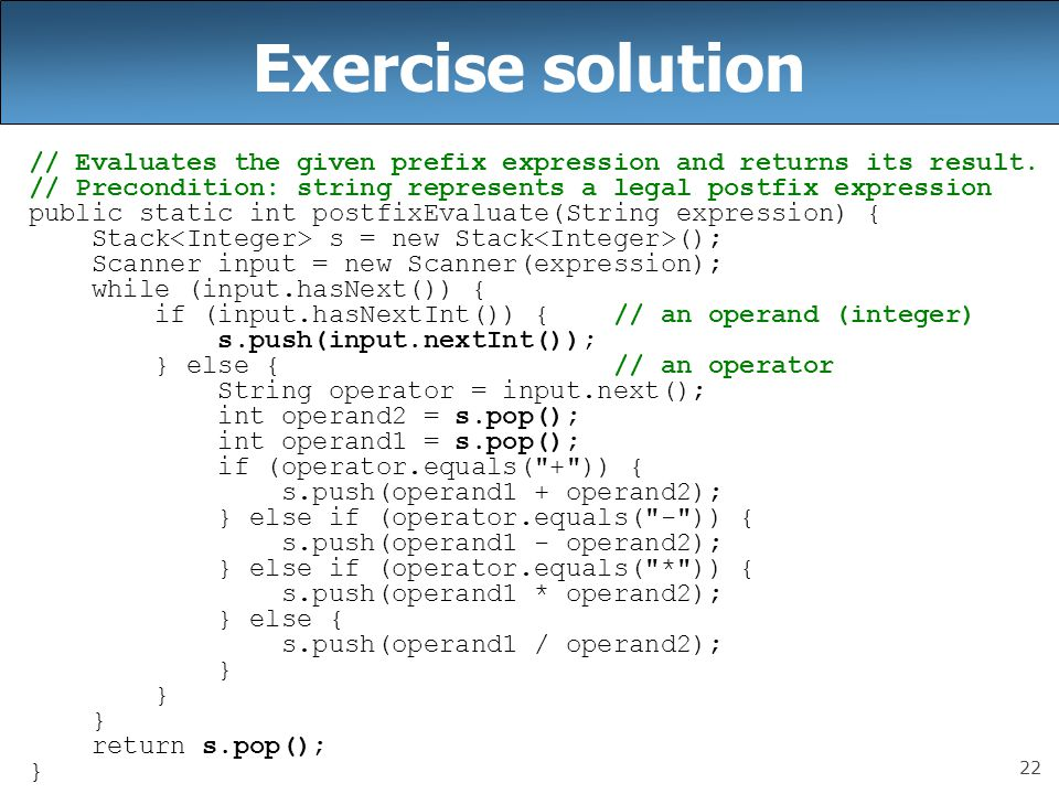 Exercise solution // Evaluates the given prefix expression and returns its result. // Precondition: string represents a legal postfix expression.