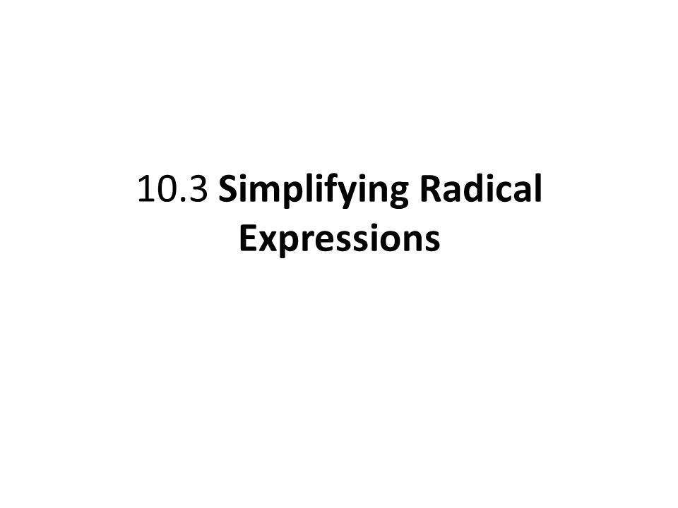 10.3 Simplifying Radical Expressions
