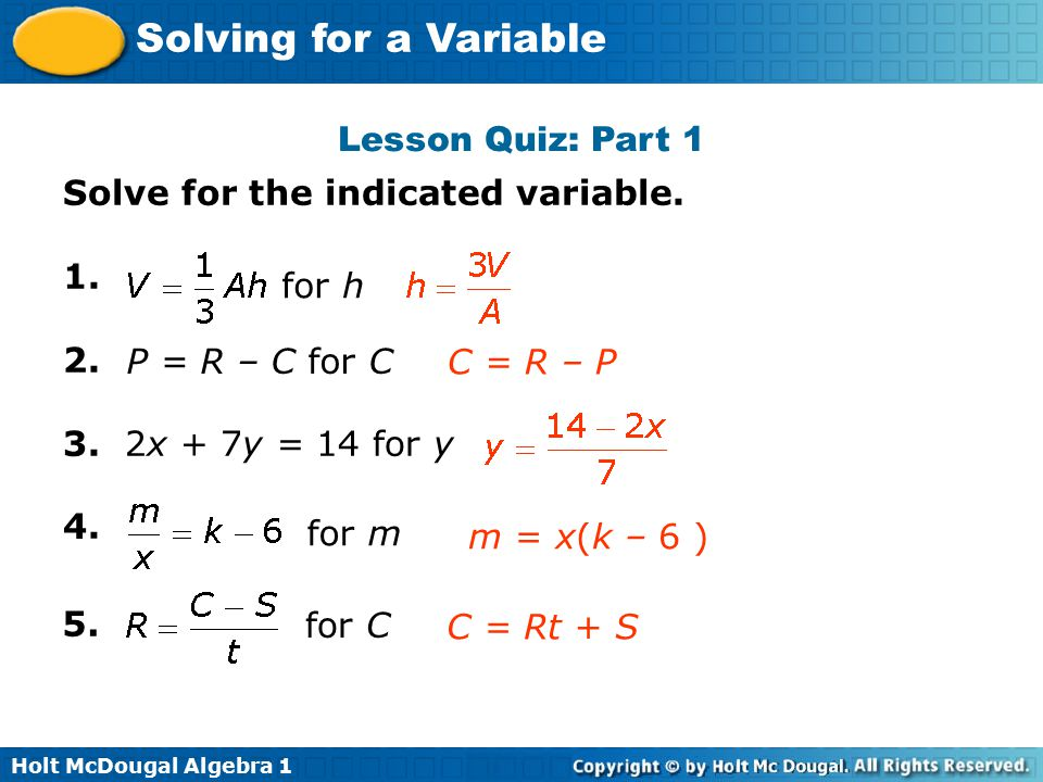 Lesson Quiz: Part 1 Solve for the indicated variable x + 7y = 14 for y. 4. for h. P = R – C for C.